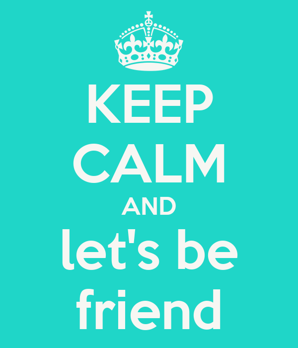 KEEP CALM AND let's be friend