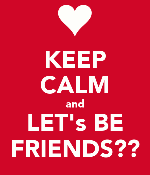 KEEP CALM and LET's BE FRIENDS??