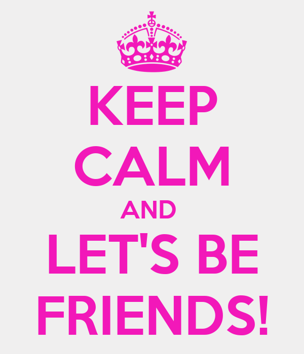 KEEP CALM AND  LET'S BE FRIENDS!