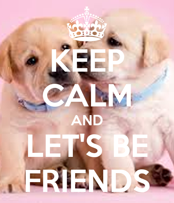 KEEP CALM AND LET'S BE FRIENDS