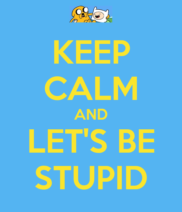 KEEP CALM AND LET'S BE STUPID