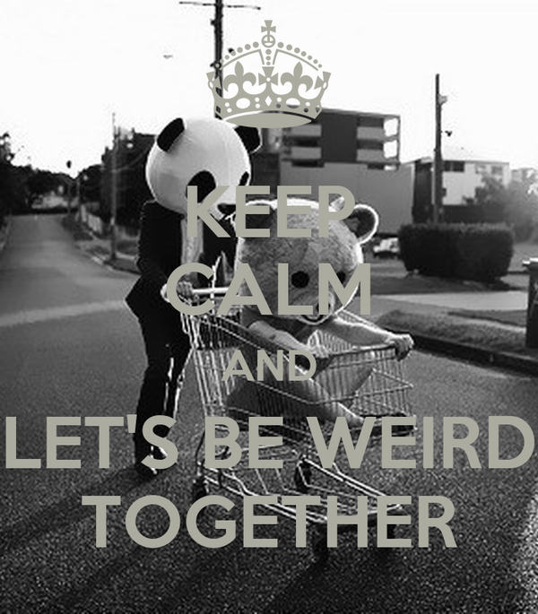 KEEP CALM AND LET'S BE WEIRD TOGETHER