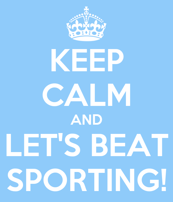 KEEP CALM AND LET'S BEAT SPORTING!