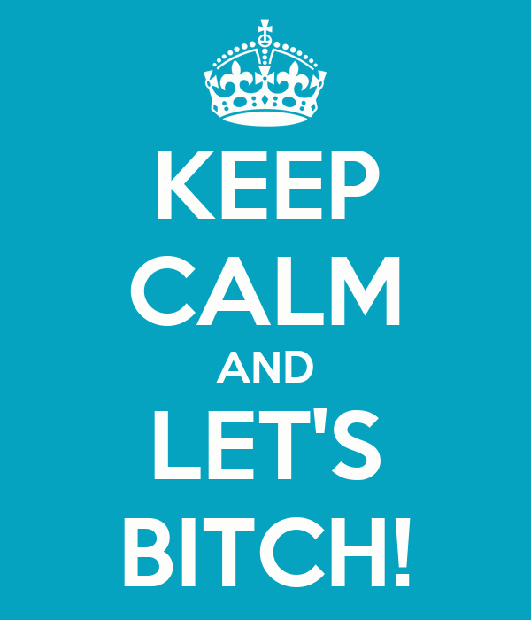 KEEP CALM AND LET'S BITCH!