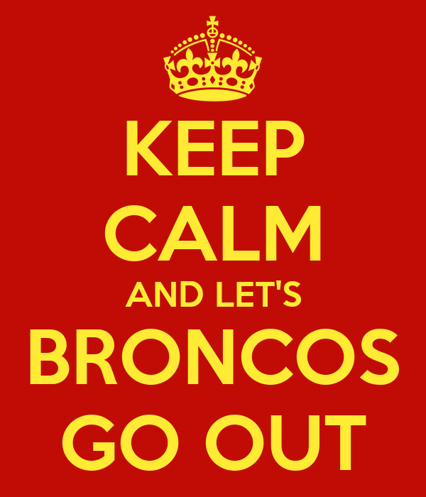 KEEP CALM AND LET'S BRONCOS GO OUT