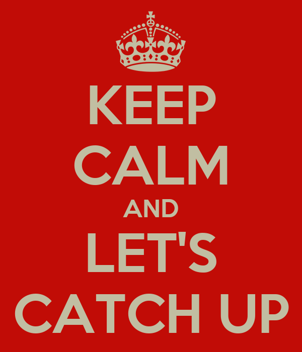KEEP CALM AND LET'S CATCH UP