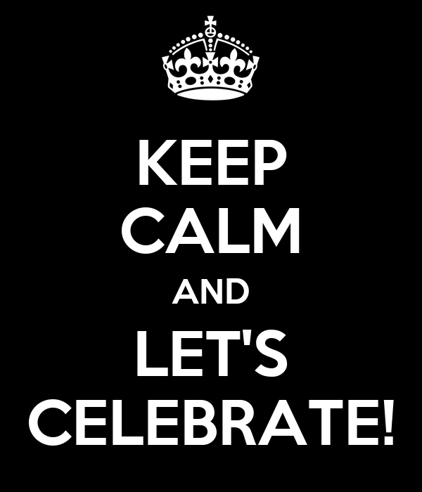 KEEP CALM AND LET'S CELEBRATE!