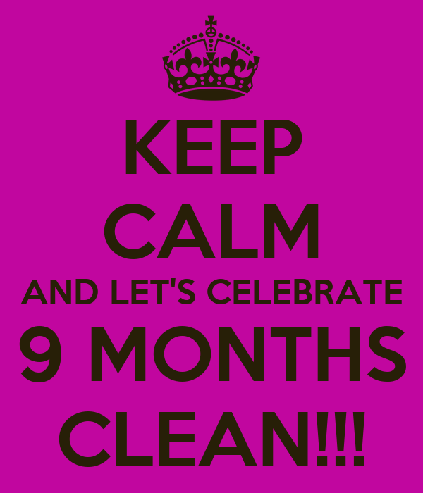 KEEP CALM AND LET'S CELEBRATE 9 MONTHS CLEAN!!!