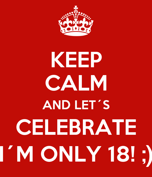 KEEP CALM AND LET´S CELEBRATE I´M ONLY 18! ;)