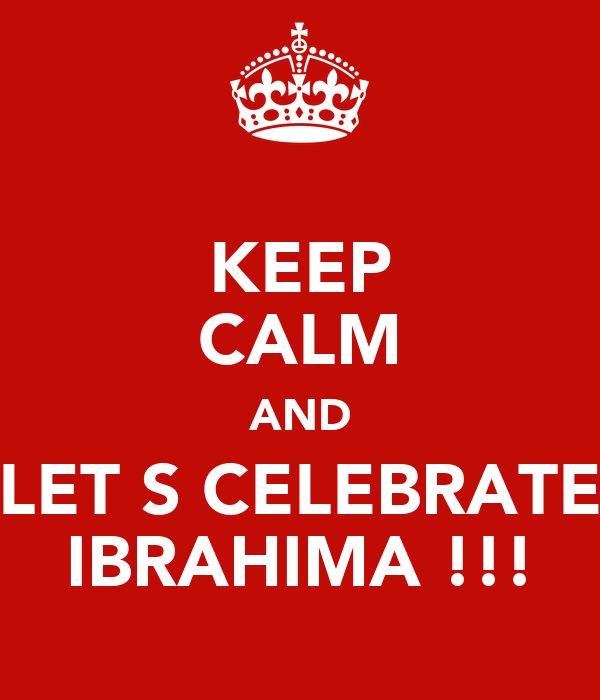 KEEP CALM AND LET S CELEBRATE IBRAHIMA !!!