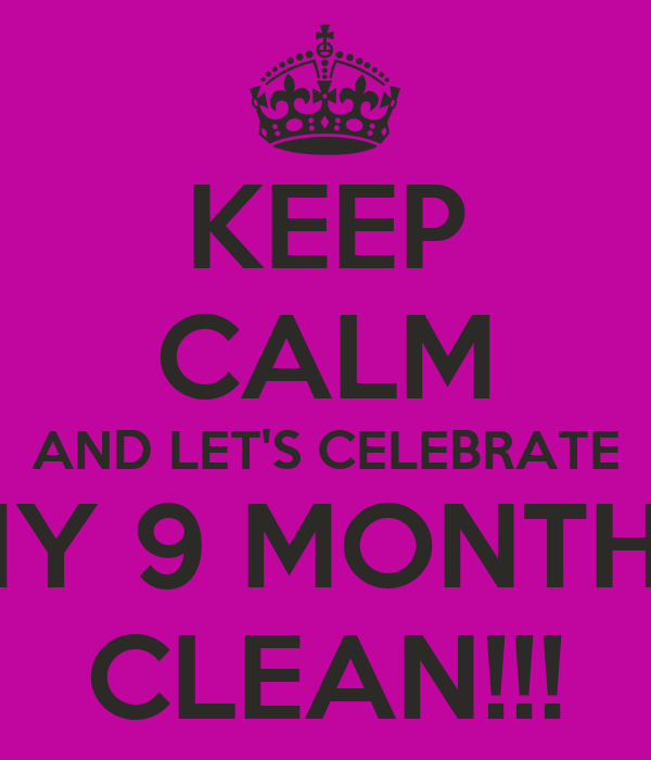 KEEP CALM AND LET'S CELEBRATE MY 9 MONTHS CLEAN!!!