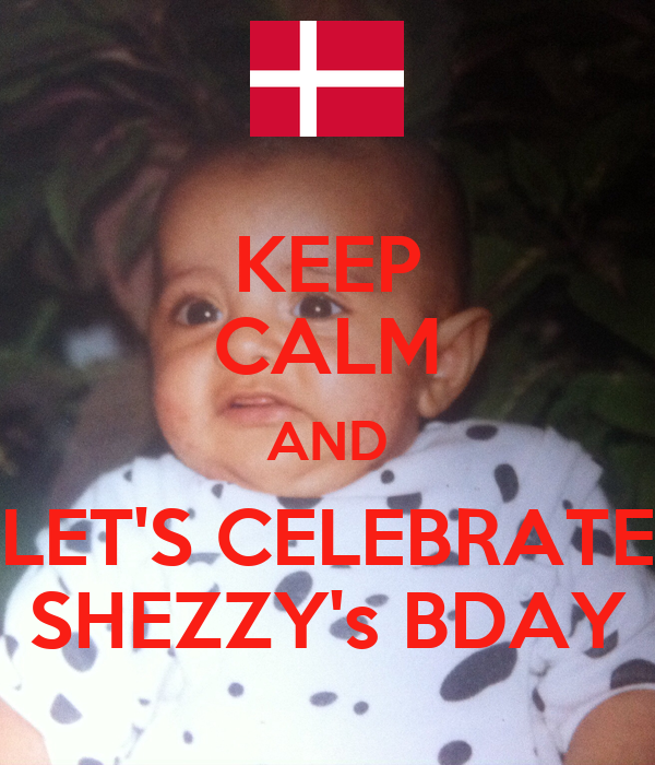 KEEP CALM AND LET'S CELEBRATE SHEZZY's BDAY