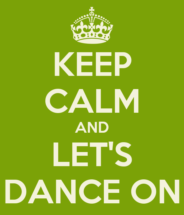 KEEP CALM AND LET'S DANCE ON