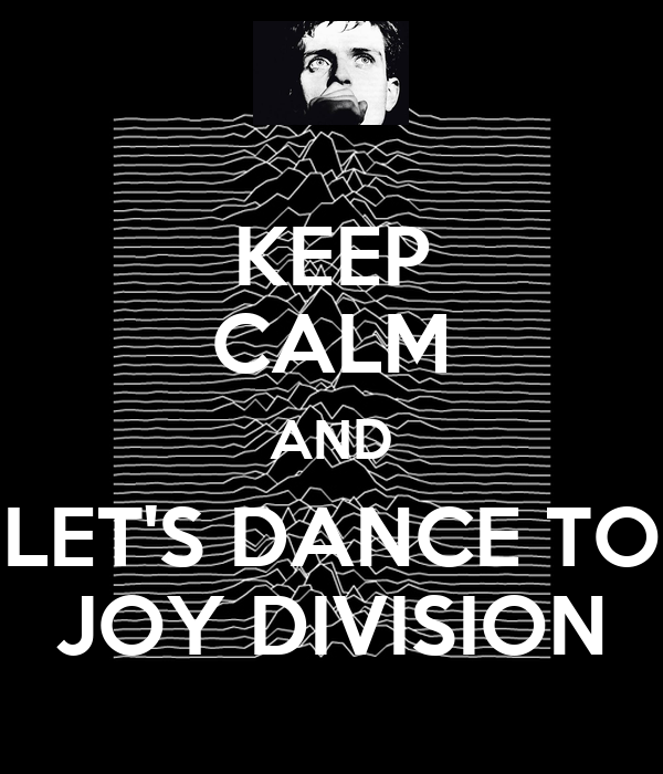 KEEP CALM AND LET'S DANCE TO JOY DIVISION