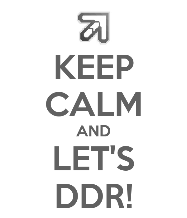 KEEP CALM AND LET'S DDR!