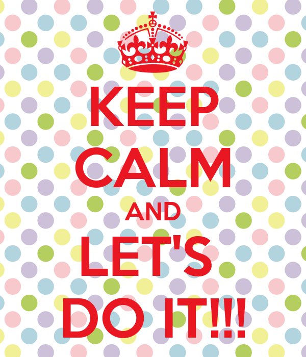 KEEP CALM AND LET'S  DO IT!!!