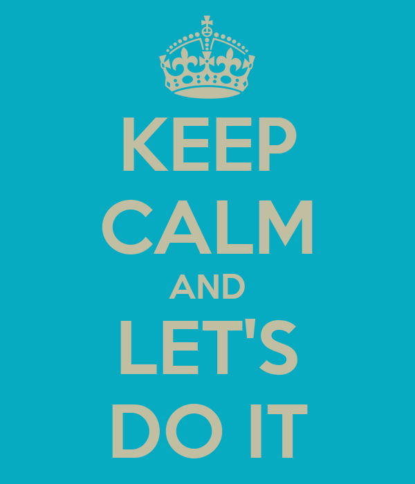 KEEP CALM AND LET'S DO IT