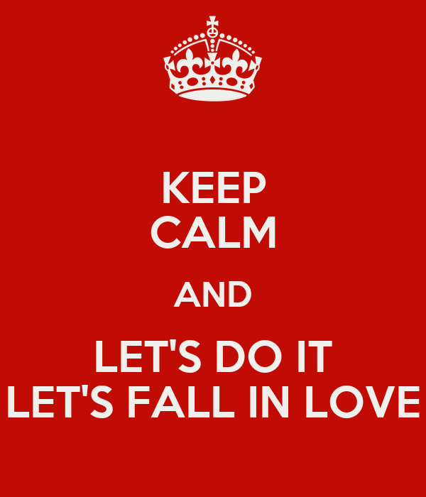 KEEP CALM AND LET'S DO IT LET'S FALL IN LOVE