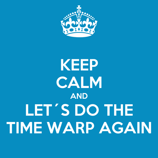KEEP CALM AND LET´S DO THE TIME WARP AGAIN