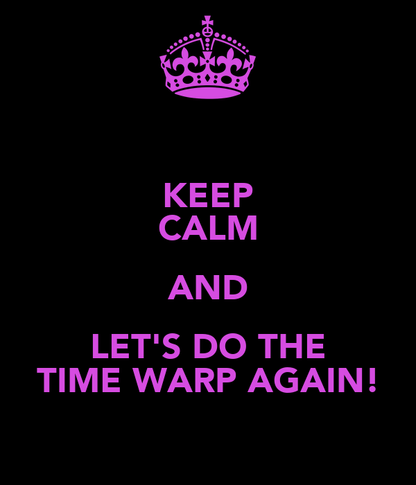 KEEP CALM AND LET'S DO THE TIME WARP AGAIN!