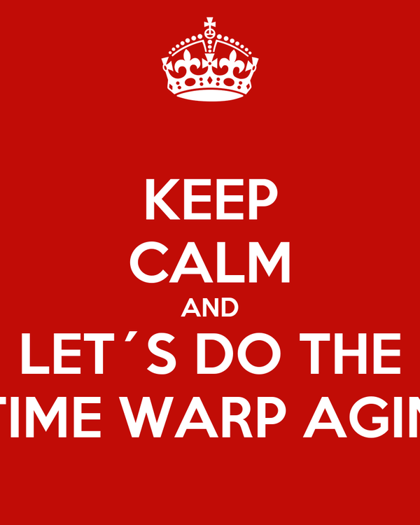 KEEP CALM AND LET´S DO THE TIME WARP AGIN
