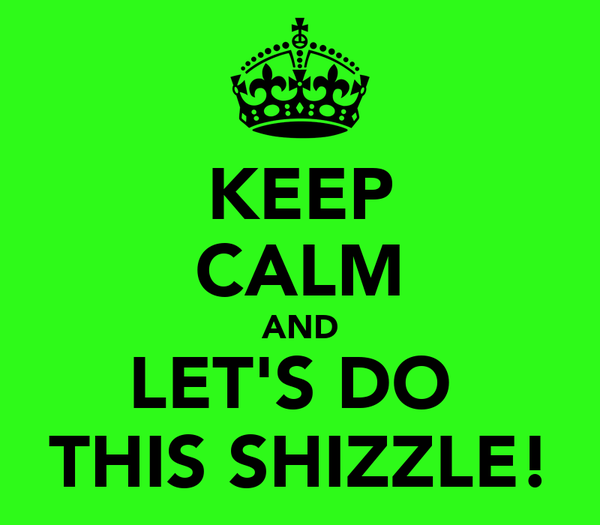 KEEP CALM AND LET'S DO  THIS SHIZZLE!