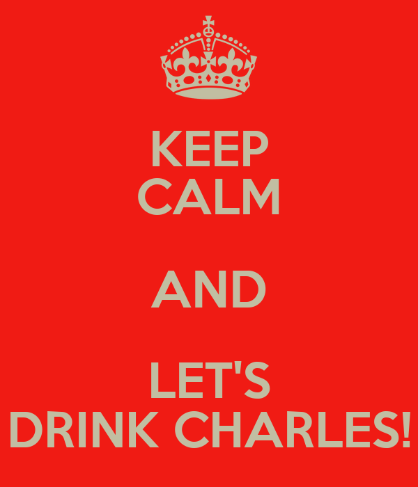 KEEP CALM AND LET'S DRINK CHARLES!