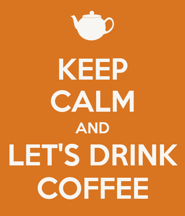 KEEP CALM AND LET'S DRINK COFFEE