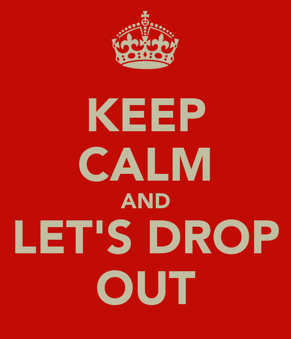 KEEP CALM AND LET'S DROP OUT