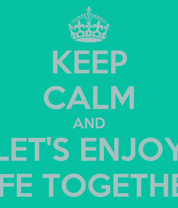 KEEP CALM AND LET'S ENJOY LIFE TOGETHER