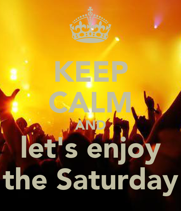 KEEP CALM AND let's enjoy the Saturday