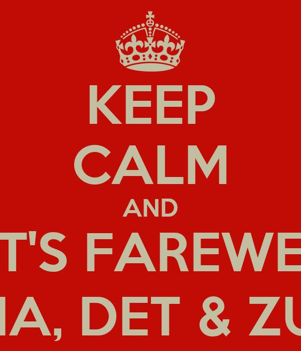 KEEP CALM AND LET'S FAREWELL MIA, DET & ZUL