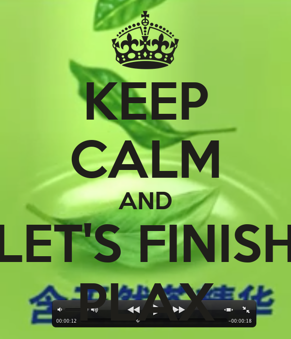 KEEP CALM AND LET'S FINISH PLAX