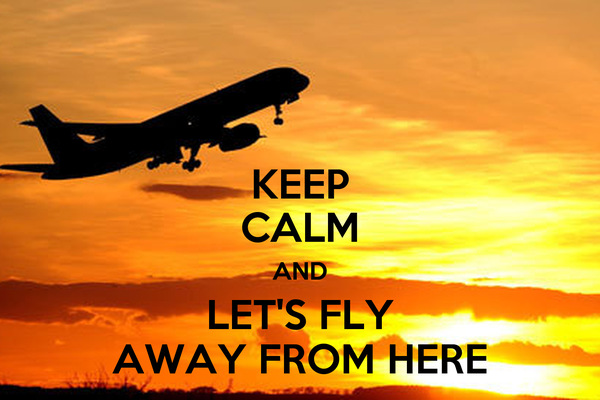 keep calm and let s fly away from here poster carol keep calm o