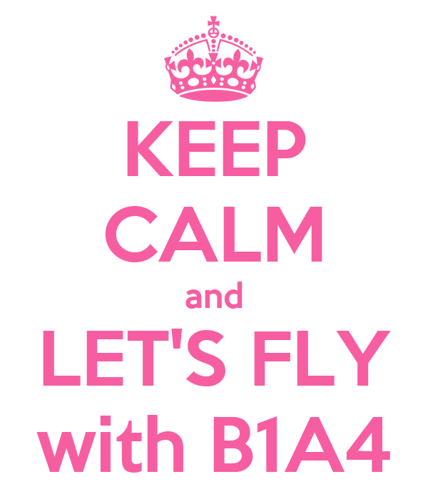 KEEP CALM and LET'S FLY with B1A4