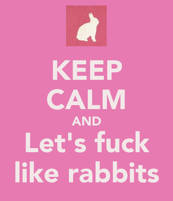 KEEP CALM AND Let's fuck like rabbits
