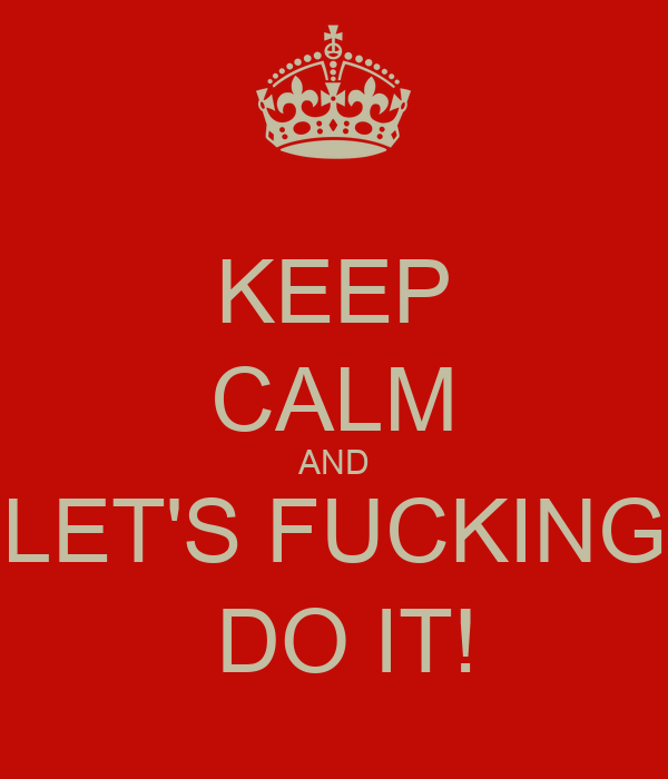 KEEP CALM AND LET'S FUCKING  DO IT!