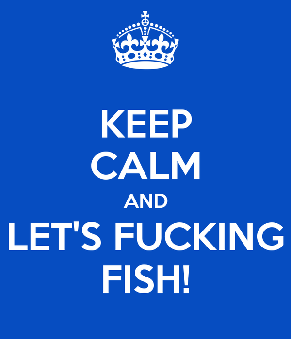 KEEP CALM AND LET'S FUCKING FISH!