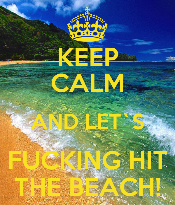 KEEP CALM AND LET`S FUCKING HIT THE BEACH!