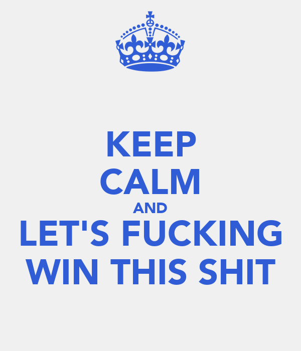 KEEP CALM AND LET'S FUCKING WIN THIS SHIT