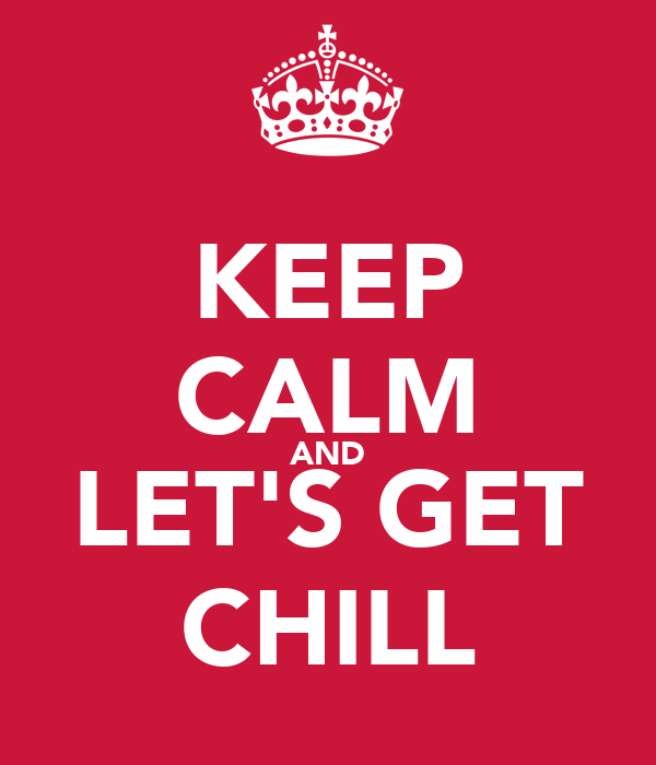 KEEP CALM AND LET'S GET CHILL