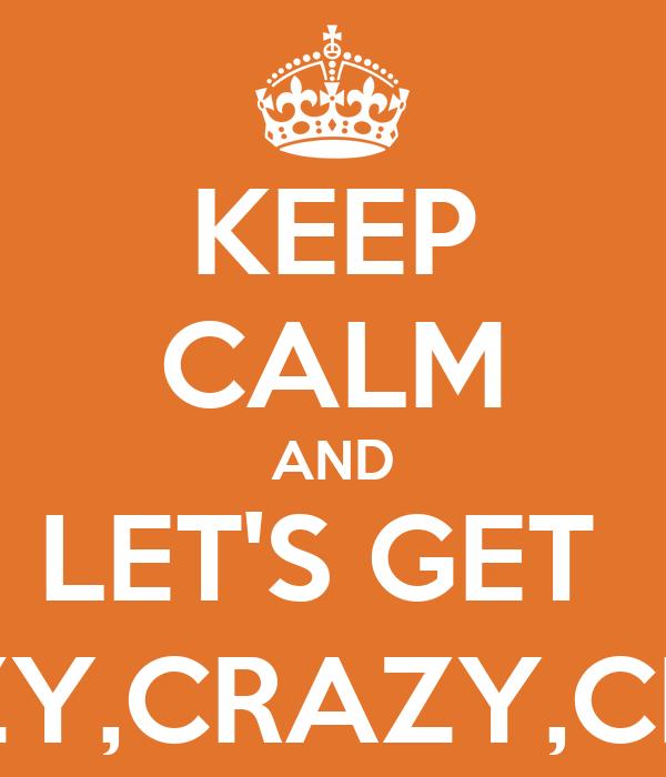 KEEP CALM AND LET'S GET  CRAZY,CRAZY,CRAZY