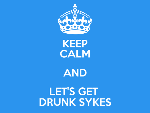 KEEP CALM AND LET'S GET  DRUNK SYKES