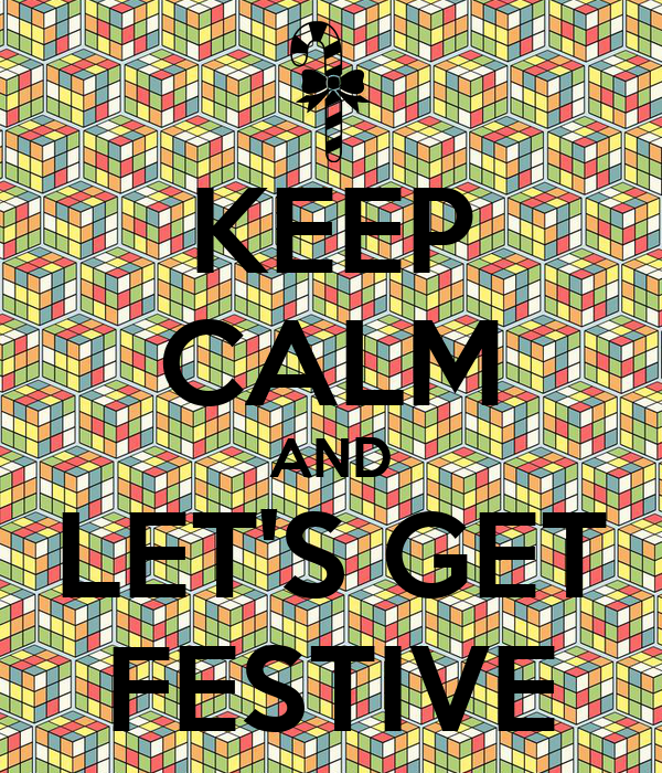 KEEP CALM AND LET'S GET FESTIVE