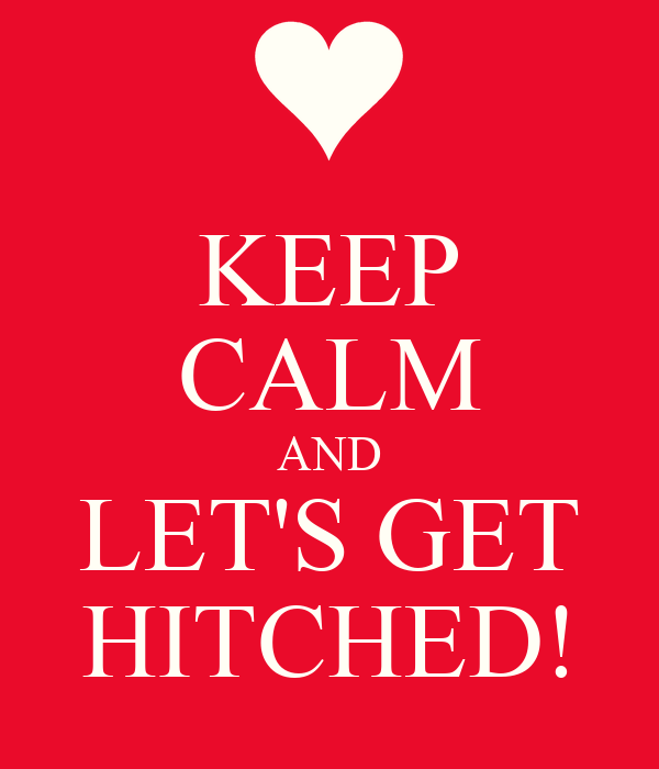 KEEP CALM AND LET'S GET HITCHED!