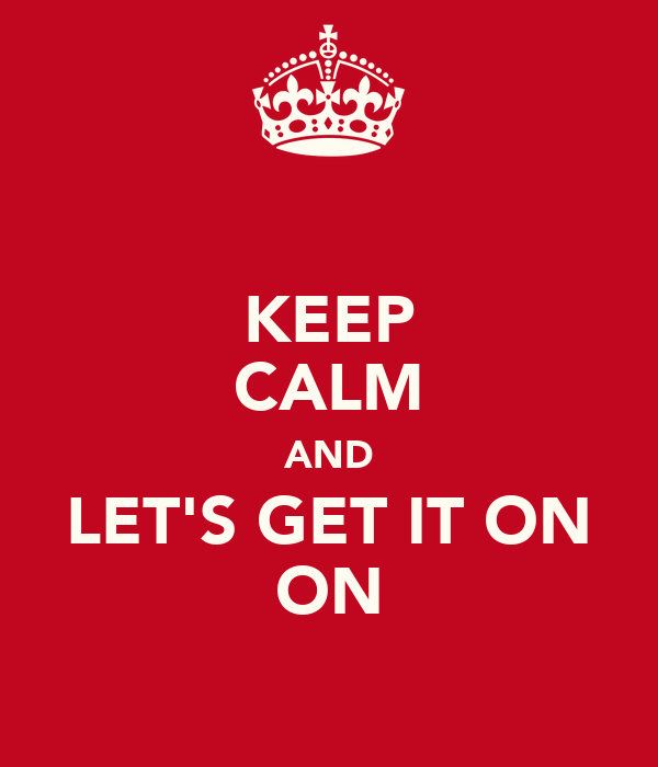 KEEP CALM AND LET'S GET IT ON ON