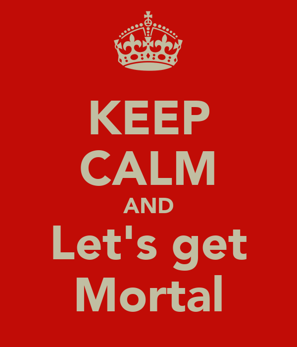 KEEP CALM AND Let's get Mortal