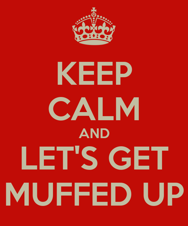 KEEP CALM AND LET'S GET MUFFED UP