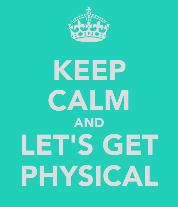 KEEP CALM AND LET'S GET PHYSICAL
