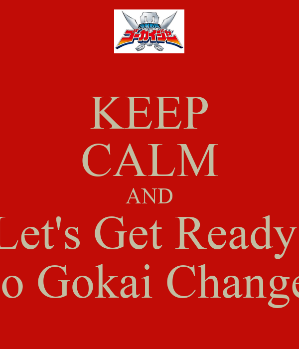 KEEP CALM AND Let's Get Ready  To Gokai Change!